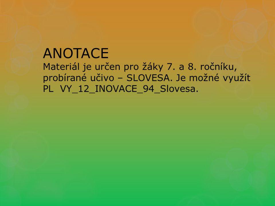 ANOTACE Materiál je určen pro žáky 7. a 8. ročníku, probírané učivo – SLOVESA.