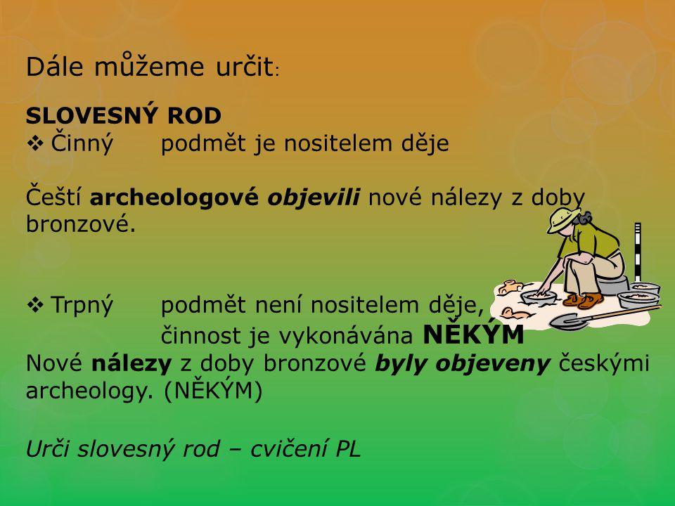 Dále můžeme určit : SLOVESNÝ ROD  Činnýpodmět je nositelem děje Čeští archeologové objevili nové nálezy z doby bronzové.