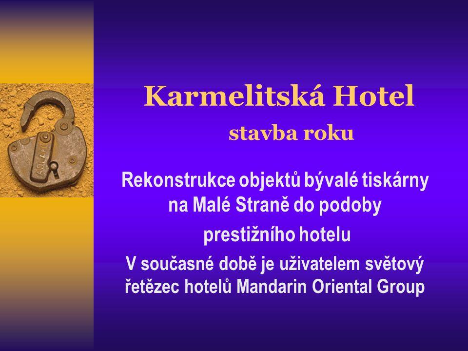 Karmelitská Hotel stavba roku Rekonstrukce objektů bývalé tiskárny na Malé Straně do podoby prestižního hotelu V současné době je uživatelem světový řetězec hotelů Mandarin Oriental Group