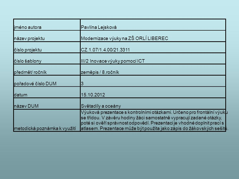 jméno autoraPavlína Lejsková název projektuModernizace výuky na ZŠ ORLÍ LIBEREC číslo projektuCZ.1.07/1.4.00/21.3311 číslo šablonyIII/2 Inovace výuky pomocí ICT předmět/ ročníkzeměpis / 8.ročník pořadové číslo DUM3 datum15.10.2012 název DUMSvětadíly a oceány metodická poznámka k využití Výuková prezentace s kontrolními otázkami.