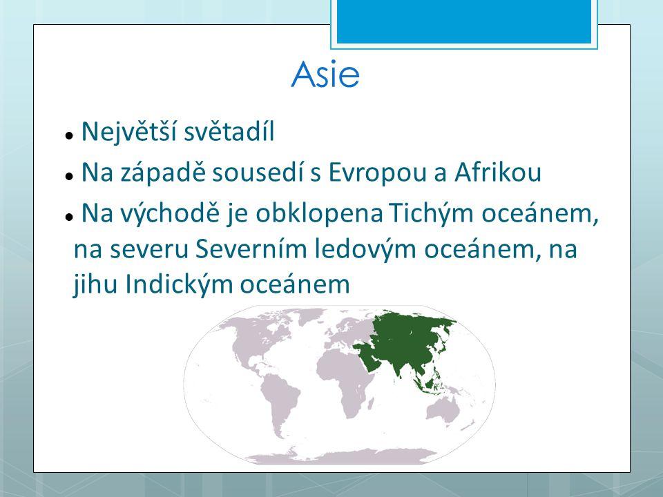 Asie Největší světadíl Na západě sousedí s Evropou a Afrikou Na východě je obklopena Tichým oceánem, na severu Severním ledovým oceánem, na jihu Indickým oceánem