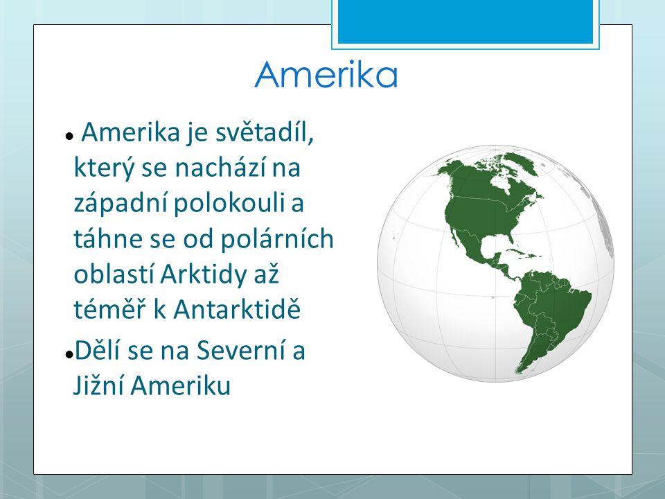 Amerika Amerika je světadíl, který se nachází na západní polokouli a táhne se od polárních oblastí Arktidy až téměř k Antarktidě Dělí se na Severní a Jižní Ameriku