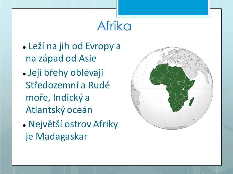 Afrika Leží na jih od Evropy a na západ od Asie Její břehy oblévají Středozemní a Rudé moře, Indický a Atlantský oceán Největší ostrov Afriky je Madagaskar