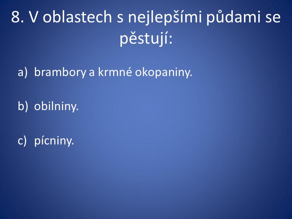 8. V oblastech s nejlepšími půdami se pěstují: a)brambory a krmné okopaniny. b)obilniny. c)pícniny.