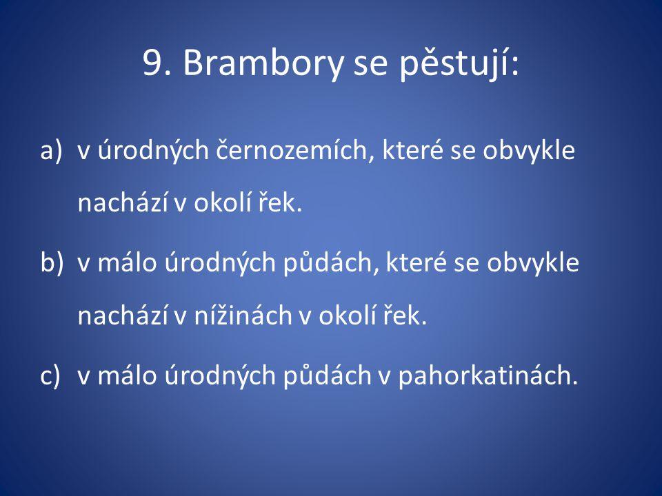 9. Brambory se pěstují: a)v úrodných černozemích, které se obvykle nachází v okolí řek.