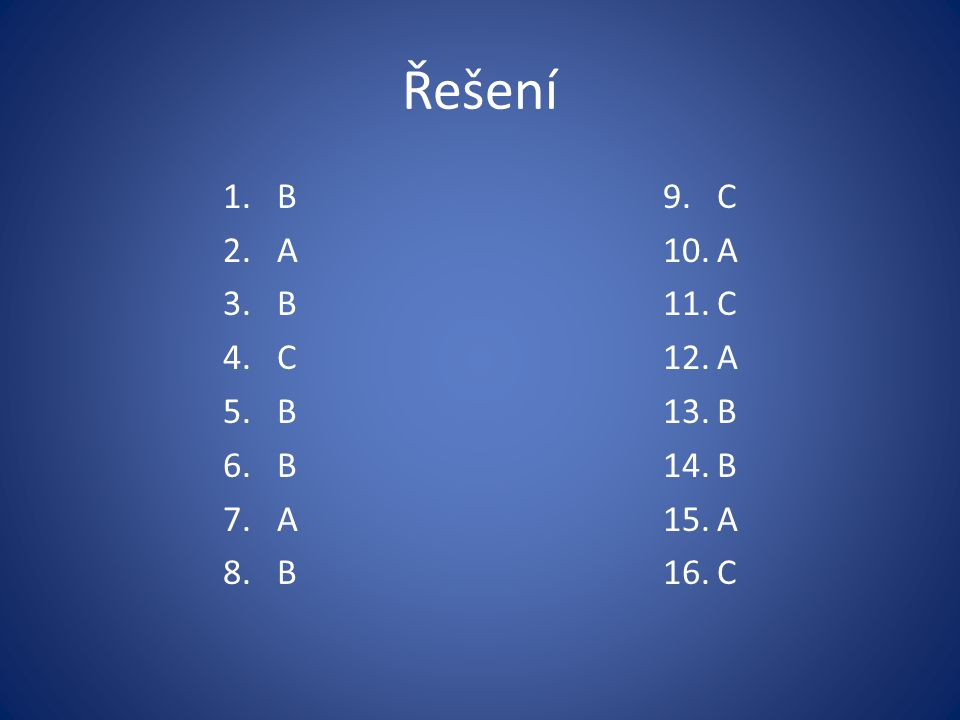 Řešení 1.B 2.A 3.B 4.C 5.B 6.B 7.A 8.B 9.C 10.A 11.C 12.A 13.B 14.B 15.A 16.C