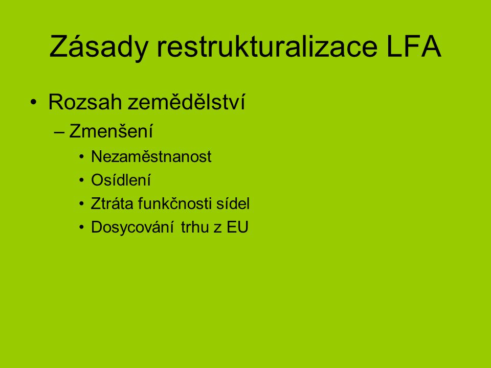 Zásady restrukturalizace LFA Rozsah zemědělství –Zmenšení Nezaměstnanost Osídlení Ztráta funkčnosti sídel Dosycování trhu z EU