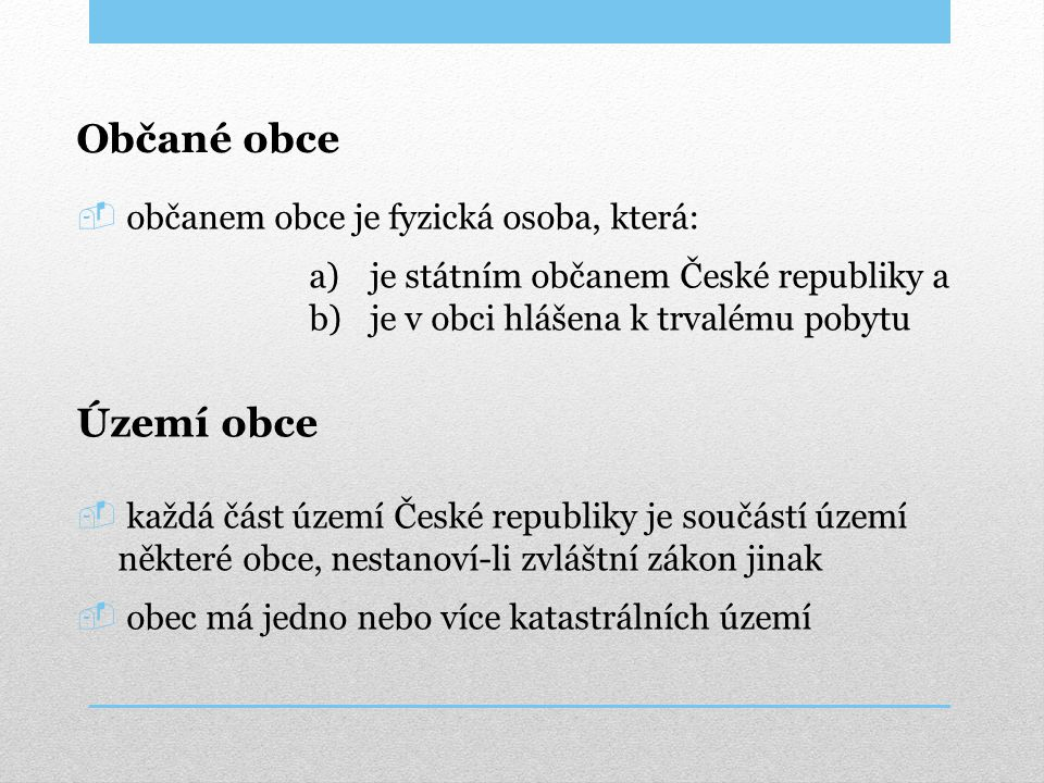 Občané obce  občanem obce je fyzická osoba, která: a)je státním občanem České republiky a b)je v obci hlášena k trvalému pobytu Území obce  každá čá
