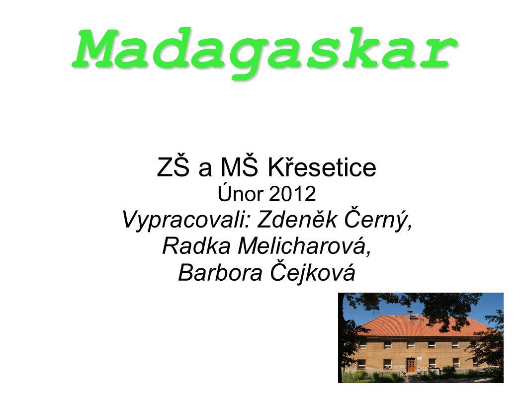 Madagaskar ZŠ a MŠ Křesetice Únor 2012 Vypracovali: Zdeněk Černý, Radka Melicharová, Barbora Čejková