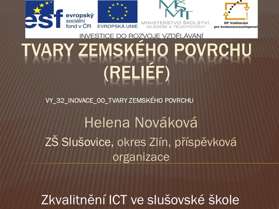 Helena Nováková ZŠ Slušovice, okres Zlín, příspěvková organizace VY_32_INOVACE_00_TVARY ZEMSKÉHO POVRCHU Zkvalitnění ICT ve slušovské škole