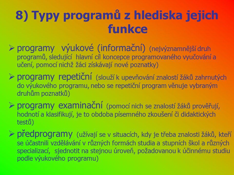 8) Typy programů z hlediska jejich funkce  programy výukové (informační) (nejvýznamnější druh programů, sledující hlavní cíl koncepce programovaného vyučování a učení, pomocí nichž žáci získávají nové poznatky)  programy repetiční (slouží k upevňování znalostí žáků zahrnutých do výukového programu, nebo se repetiční program věnuje vybraným druhům poznatků)  programy examinační (pomocí nich se znalostí žáků prověřují, hodnotí a klasifikují, je to obdoba písemného zkoušení či didaktických testů)  předprogramy (užívají se v situacích, kdy je třeba znalosti žáků, kteří se účastnili vzdělávání v různých formách studia a stupních škol a různých specializací, sjednotit na stejnou úroveň, požadovanou k účinnému studiu podle výukového programu)