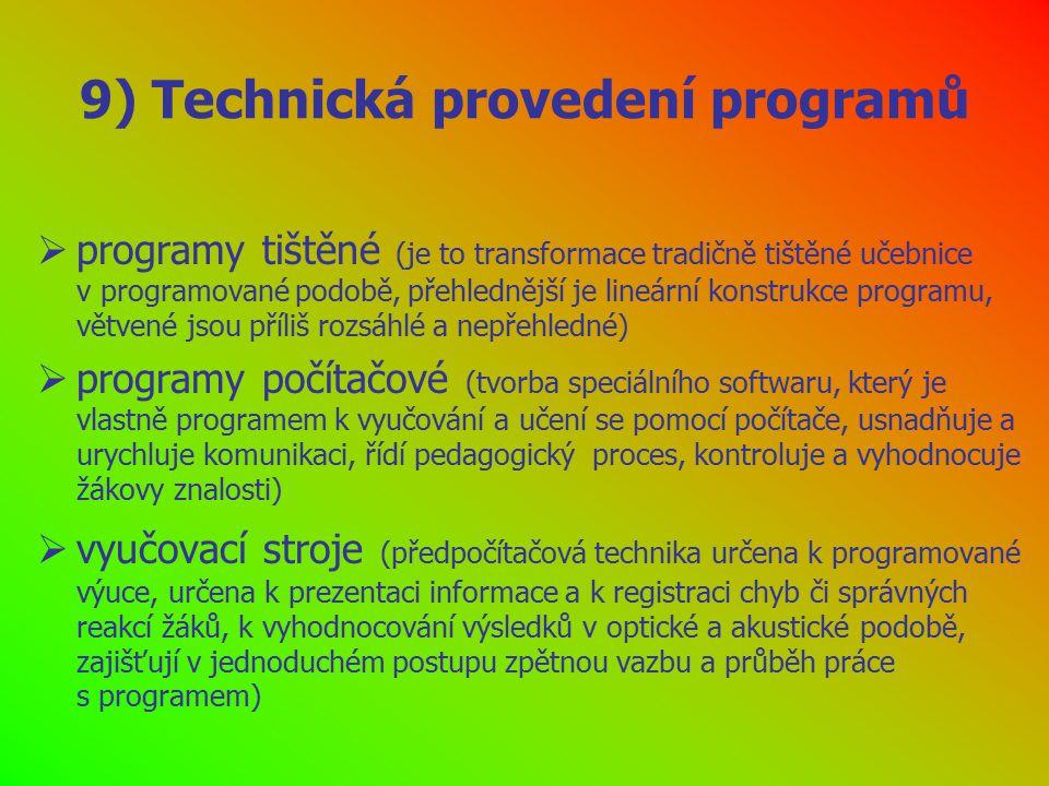 9) Technická provedení programů  programy tištěné (je to transformace tradičně tištěné učebnice v programované podobě, přehlednější je lineární konstrukce programu, větvené jsou příliš rozsáhlé a nepřehledné)  programy počítačové (tvorba speciálního softwaru, který je vlastně programem k vyučování a učení se pomocí počítače, usnadňuje a urychluje komunikaci, řídí pedagogický proces, kontroluje a vyhodnocuje žákovy znalosti)  vyučovací stroje (předpočítačová technika určena k programované výuce, určena k prezentaci informace a k registraci chyb či správných reakcí žáků, k vyhodnocování výsledků v optické a akustické podobě, zajišťují v jednoduchém postupu zpětnou vazbu a průběh práce s programem)