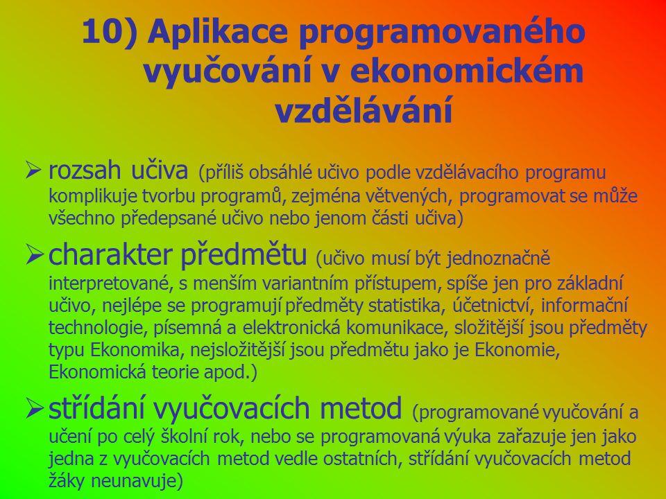 10) Aplikace programovaného vyučování v ekonomickém vzdělávání  rozsah učiva (příliš obsáhlé učivo podle vzdělávacího programu komplikuje tvorbu programů, zejména větvených, programovat se může všechno předepsané učivo nebo jenom části učiva)  charakter předmětu (učivo musí být jednoznačně interpretované, s menším variantním přístupem, spíše jen pro základní učivo, nejlépe se programují předměty statistika, účetnictví, informační technologie, písemná a elektronická komunikace, složitější jsou předměty typu Ekonomika, nejsložitější jsou předmětu jako je Ekonomie, Ekonomická teorie apod.)  střídání vyučovacích metod (programované vyučování a učení po celý školní rok, nebo se programovaná výuka zařazuje jen jako jedna z vyučovacích metod vedle ostatních, střídání vyučovacích metod žáky neunavuje)