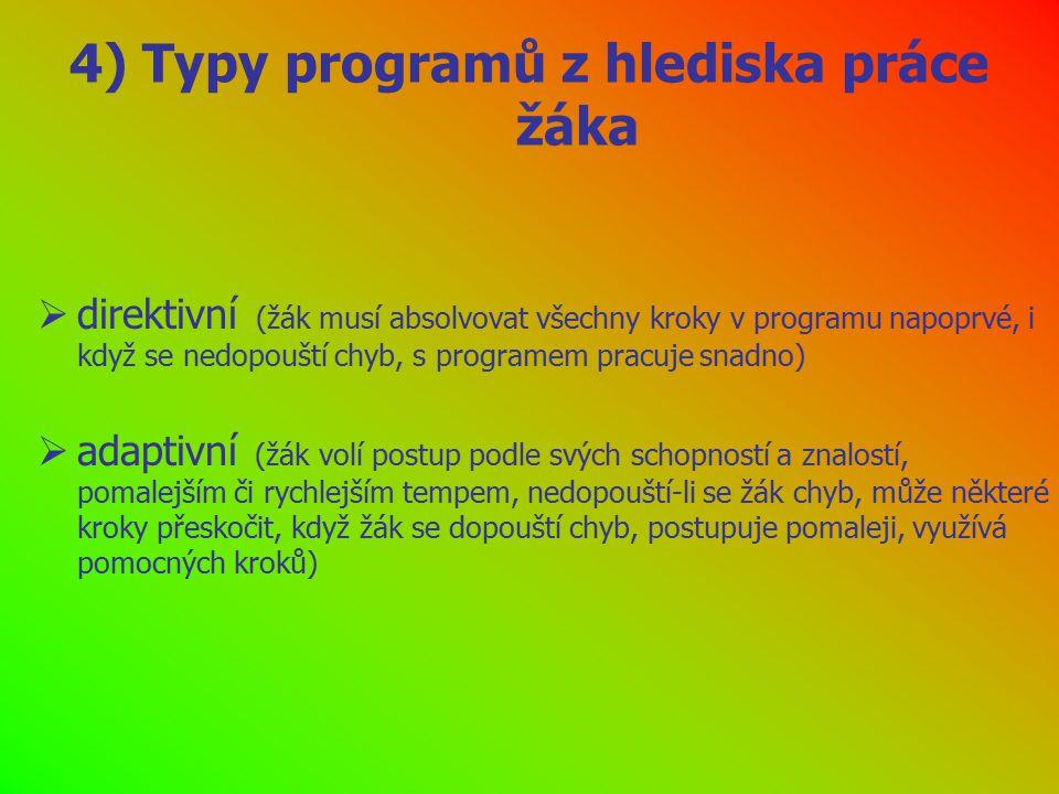 4) Typy programů z hlediska práce žáka  direktivní (žák musí absolvovat všechny kroky v programu napoprvé, i když se nedopouští chyb, s programem pracuje snadno)  adaptivní (žák volí postup podle svých schopností a znalostí, pomalejším či rychlejším tempem, nedopouští-li se žák chyb, může některé kroky přeskočit, když žák se dopouští chyb, postupuje pomaleji, využívá pomocných kroků)