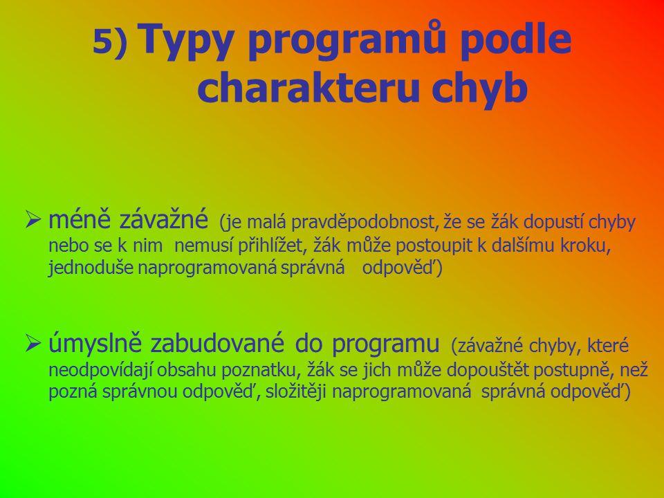 6) Typy programů podle způsobu zahrnování chyb do programu  lineární (direktivní programy nepočítají s možností chyb žáků nebo počítají s tolerancí menších chyb)  větvené (adaptivní programy - žák nereaguje vůbec nebo se dopouští podstatných chyb, potřebuje pomoc, kterou dostává vedlejší větví programu)  smíšené (některé kroky následují v řadě a postupně, jiné vyžadují hledání správné odpovědi)