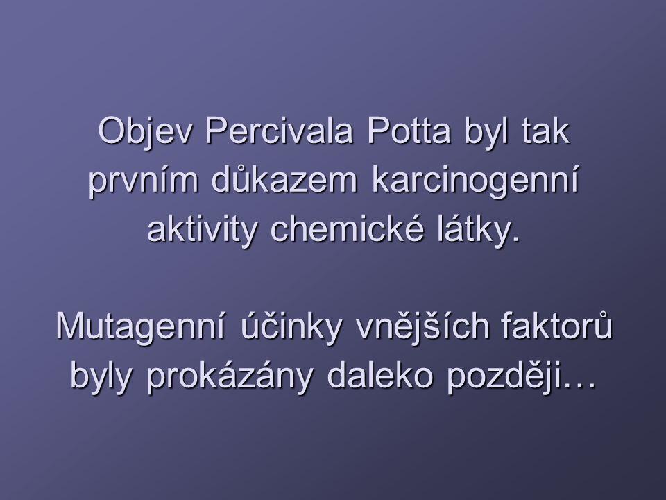 Objev Percivala Potta byl tak prvním důkazem karcinogenní aktivity chemické látky. Mutagenní účinky vnějších faktorů byly prokázány daleko později…