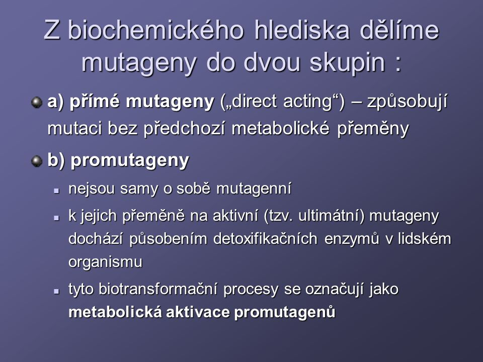 """Z biochemického hlediska dělíme mutageny do dvou skupin : a) přímé mutageny (""""direct acting"""") – způsobují mutaci bez předchozí metabolické přeměny b)"""
