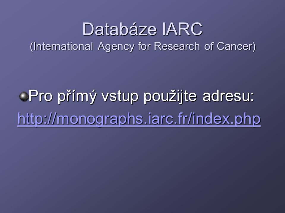 Databáze IARC (International Agency for Research of Cancer) Pro přímý vstup použijte adresu: http://monographs.iarc.fr/index.php