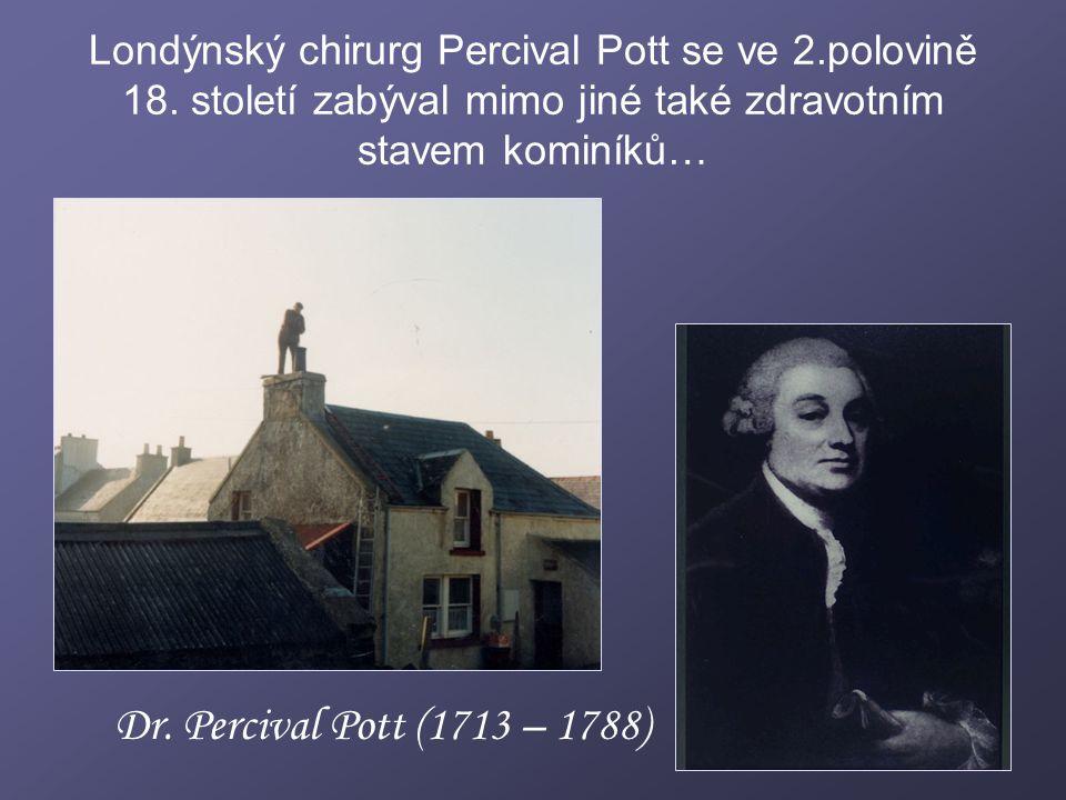Londýnský chirurg Percival Pott se ve 2.polovině 18. století zabýval mimo jiné také zdravotním stavem kominíků… Dr. Percival Pott (1713 – 1788)
