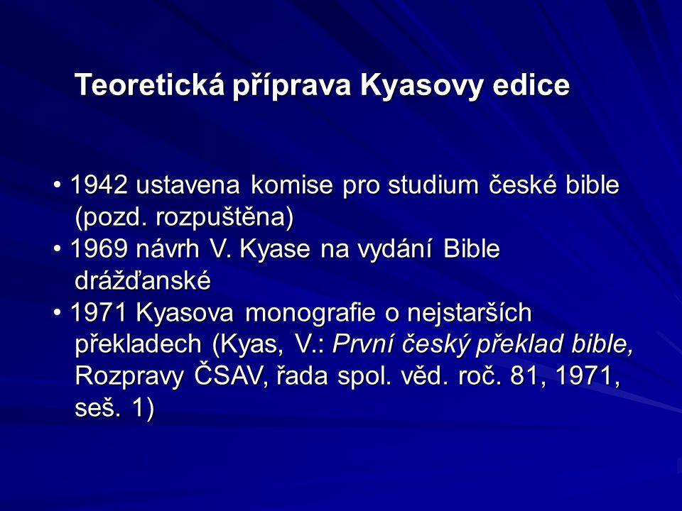 Teoretická příprava Kyasovy edice 1942 ustavena komise pro studium české bible (pozd. rozpuštěna) (pozd. rozpuštěna) 1969 návrh V. Kyase na vydání Bib
