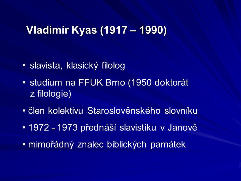 Vladimír Kyas (1917 – 1990) slavista, klasický filolog studium na FFUK Brno (1950 doktorát z filologie) člen kolektivu Staroslověnského slovníku – 197