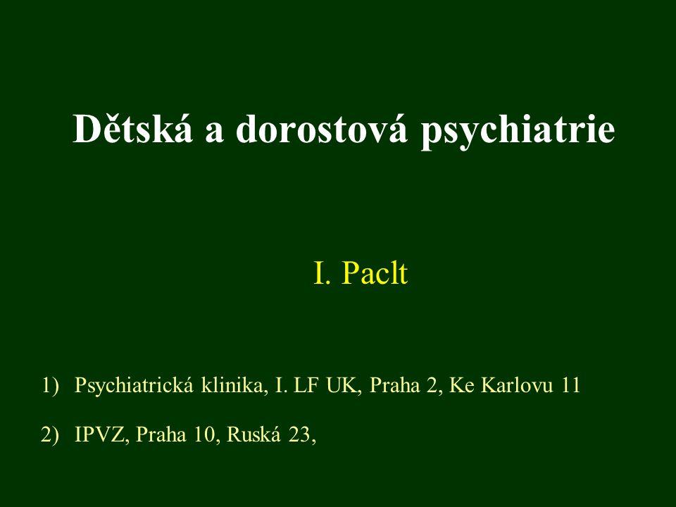 Dětská a dorostová psychiatrie I. Paclt 1)Psychiatrická klinika, I. LF UK, Praha 2, Ke Karlovu 11 2)IPVZ, Praha 10, Ruská 23,