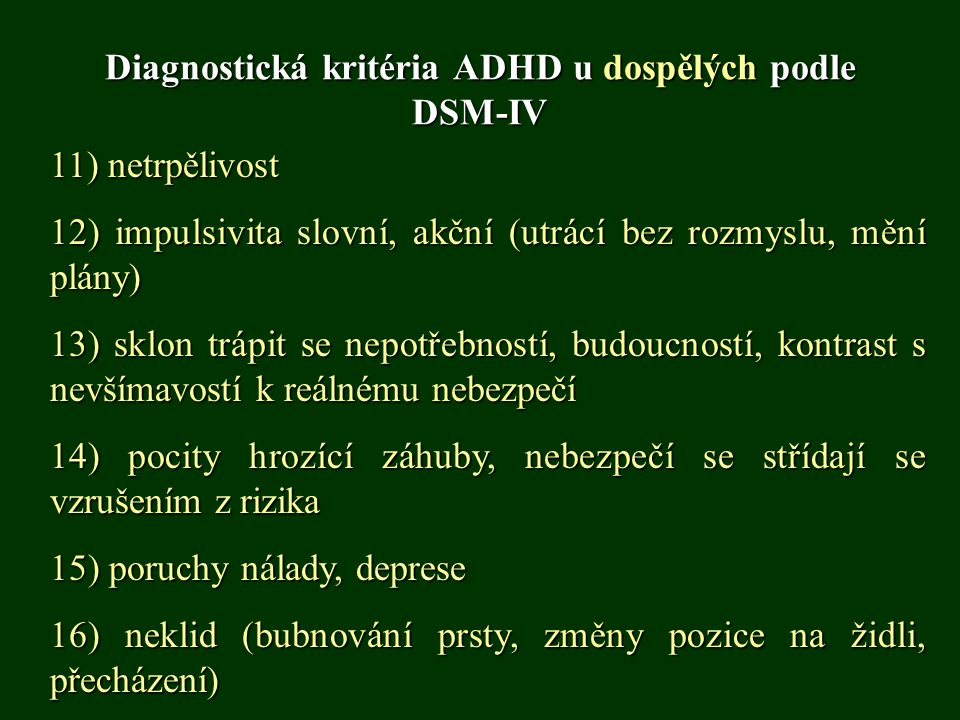 Diagnostická kritéria ADHD u dospělých podle DSM-IV 11) netrpělivost 12) impulsivita slovní, akční (utrácí bez rozmyslu, mění plány) 13) sklon trápit