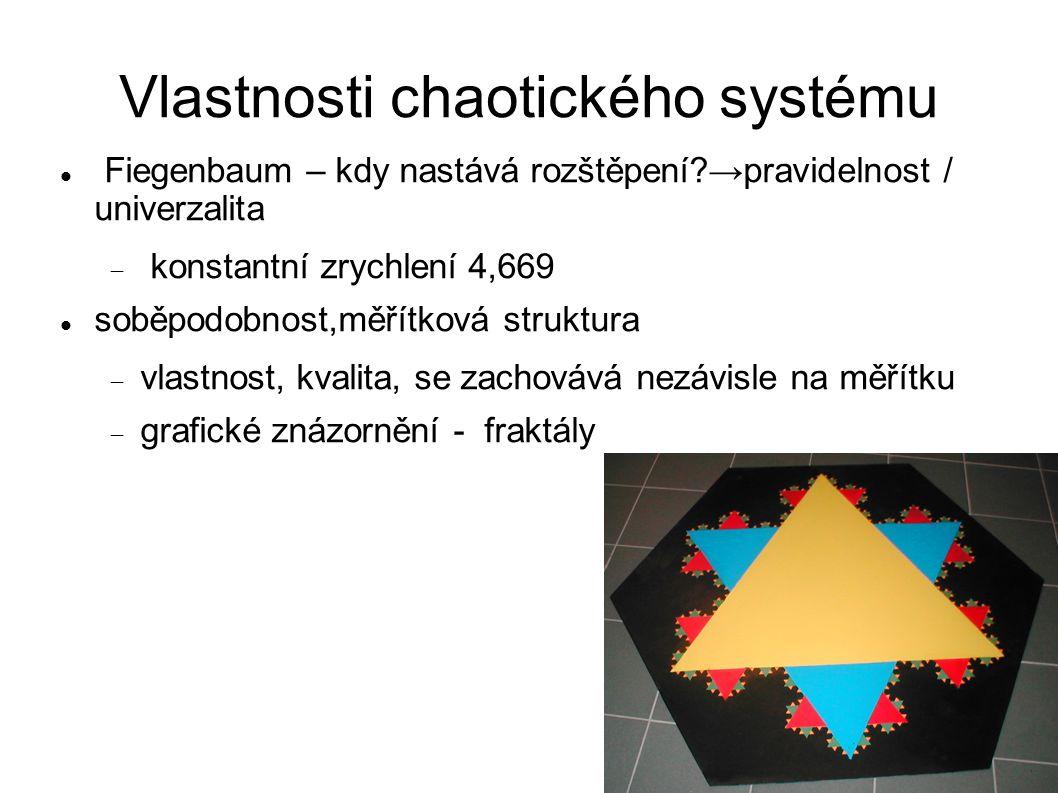 Vlastnosti chaotického systému Fiegenbaum – kdy nastává rozštěpení →pravidelnost / univerzalita  konstantní zrychlení 4,669 soběpodobnost,měřítková struktura  vlastnost, kvalita, se zachovává nezávisle na měřítku  grafické znázornění - fraktály