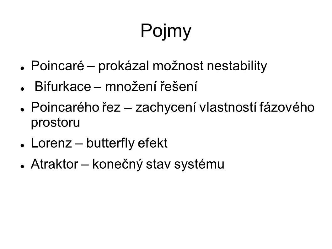 Pojmy Poincaré – prokázal možnost nestability Bifurkace – množení řešení Poincarého řez – zachycení vlastností fázového prostoru Lorenz – butterfly efekt Atraktor – konečný stav systému