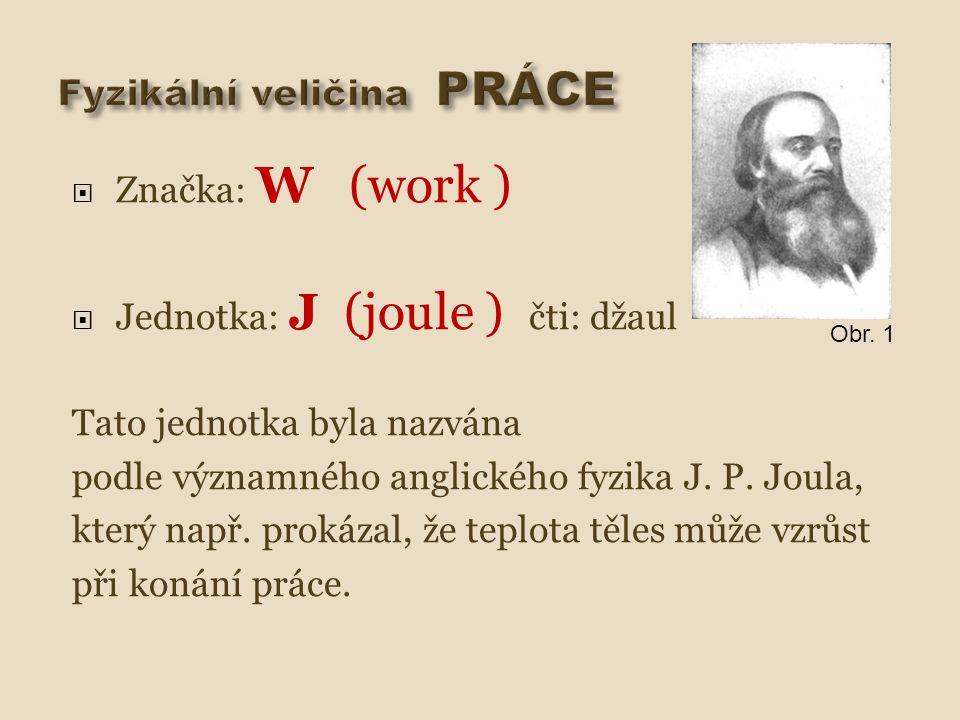  Značka: W (work )  Jednotka: J (joule ) čti: džaul Tato jednotka byla nazvána podle významného anglického fyzika J. P. Joula, který např. prokázal,