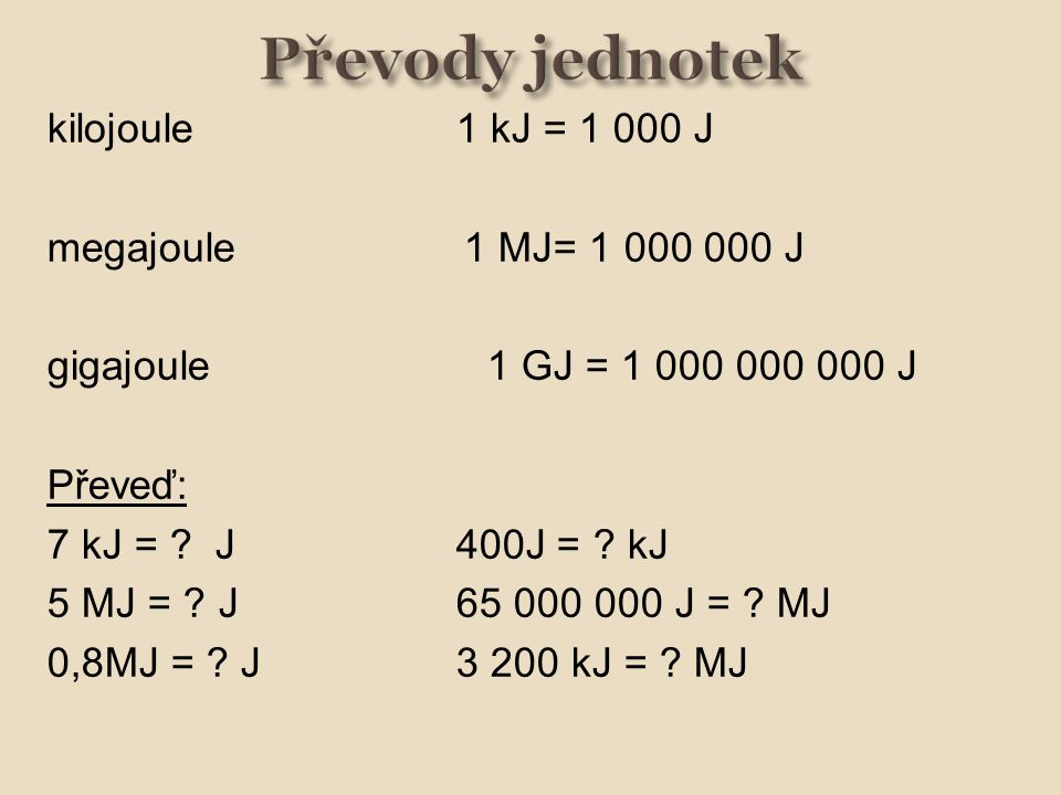 kilojoule1 kJ = 1 000 J megajoule 1 MJ= 1 000 000 J gigajoule 1 GJ = 1 000 000 000 J Převeď: 7 kJ = ? J400J = ? kJ 5 MJ = ? J 65 000 000 J = ? MJ 0,8M