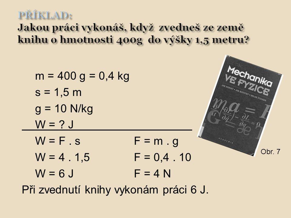 m = 400 g = 0,4 kg s = 1,5 m g = 10 N/kg W = ? J W = F. sF = m. g W = 4. 1,5F = 0,4. 10 W = 6 JF = 4 N Při zvednutí knihy vykonám práci 6 J. Obr. 7