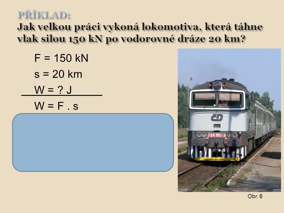 F = 150 kN s = 20 km W = ? J W = F. s W = 150 000. 20 000 W = 3 000 000 000 J = 3 GJ Lokomotiva koná práci 3 GJ. Obr. 6
