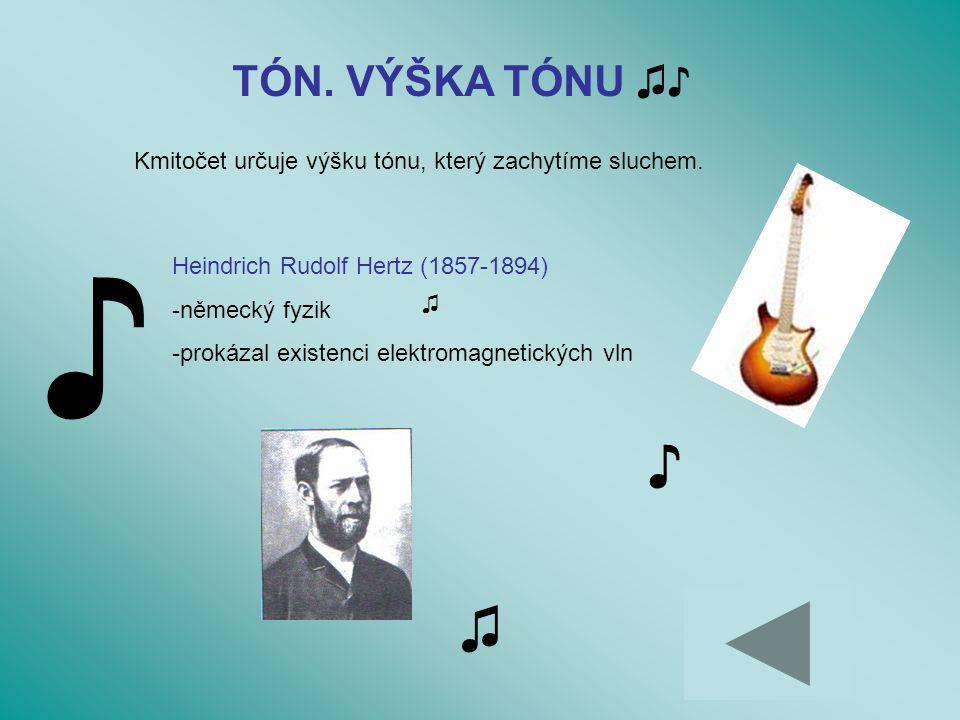 TÓN. VÝŠKA TÓNU ♫♪ Kmitočet určuje výšku tónu, který zachytíme sluchem. ♪ ♫ ♪ ♫ Heindrich Rudolf Hertz (1857-1894) -německý fyzik -prokázal existenci