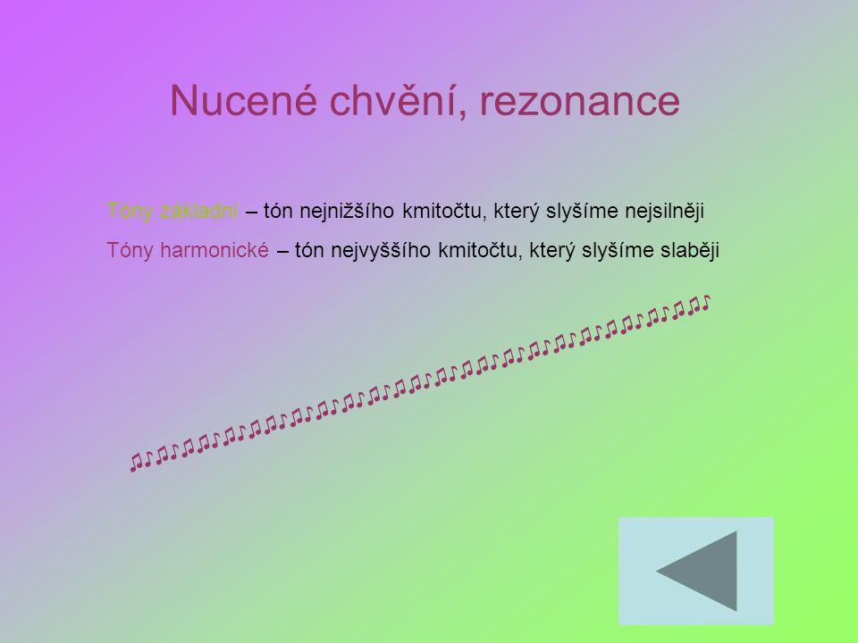 Nucené chvění, rezonance Tóny základní – tón nejnižšího kmitočtu, který slyšíme nejsilněji Tóny harmonické – tón nejvyššího kmitočtu, který slyšíme sl