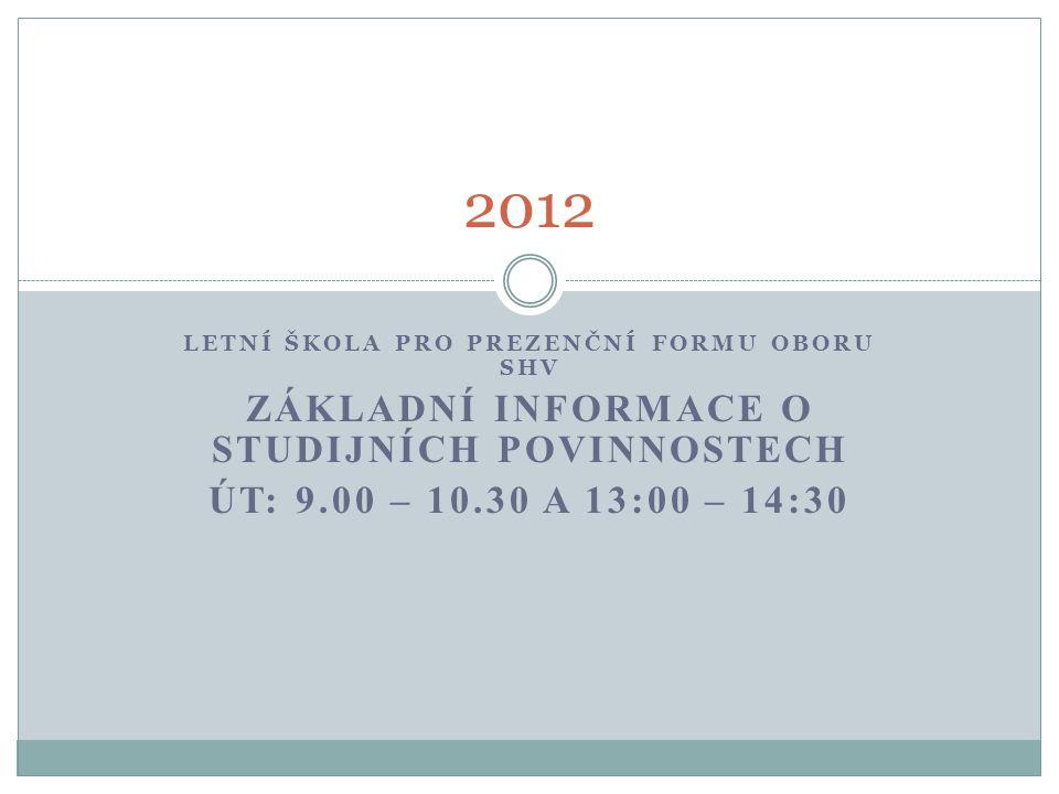 LETNÍ ŠKOLA PRO PREZENČNÍ FORMU OBORU SHV ZÁKLADNÍ INFORMACE O STUDIJNÍCH POVINNOSTECH ÚT: 9.00 – 10.30 A 13:00 – 14:30 2012