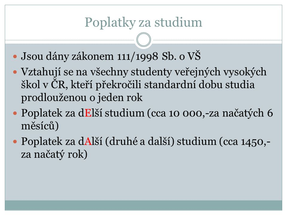 Poplatky za studium Jsou dány zákonem 111/1998 Sb. o VŠ Vztahují se na všechny studenty veřejných vysokých škol v ČR, kteří překročili standardní dobu
