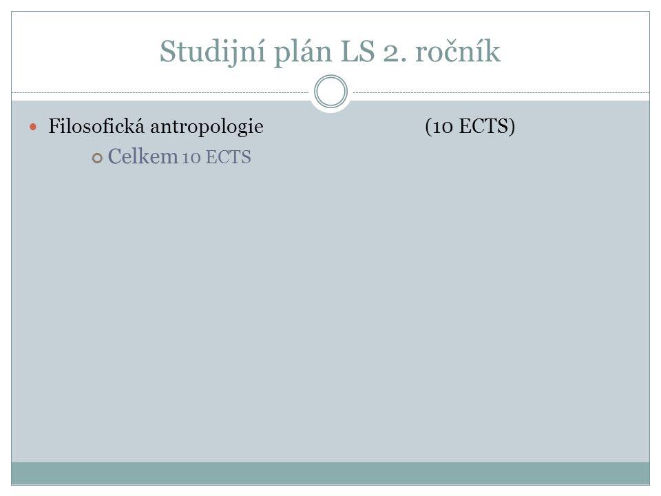 Studijní plán LS 2. ročník Filosofická antropologie (10 ECTS) Celkem 10 ECTS