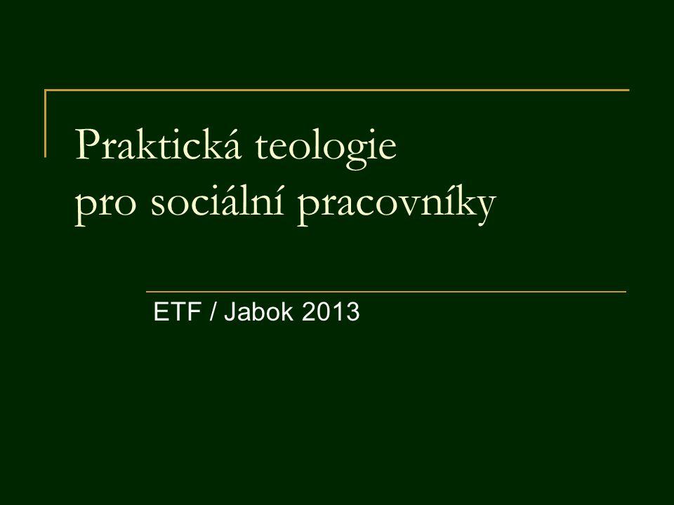 11 Praktická teologie pro sociální pracovníky.ETF / Jabok 2013 2 Obsah A Obecná část  1.