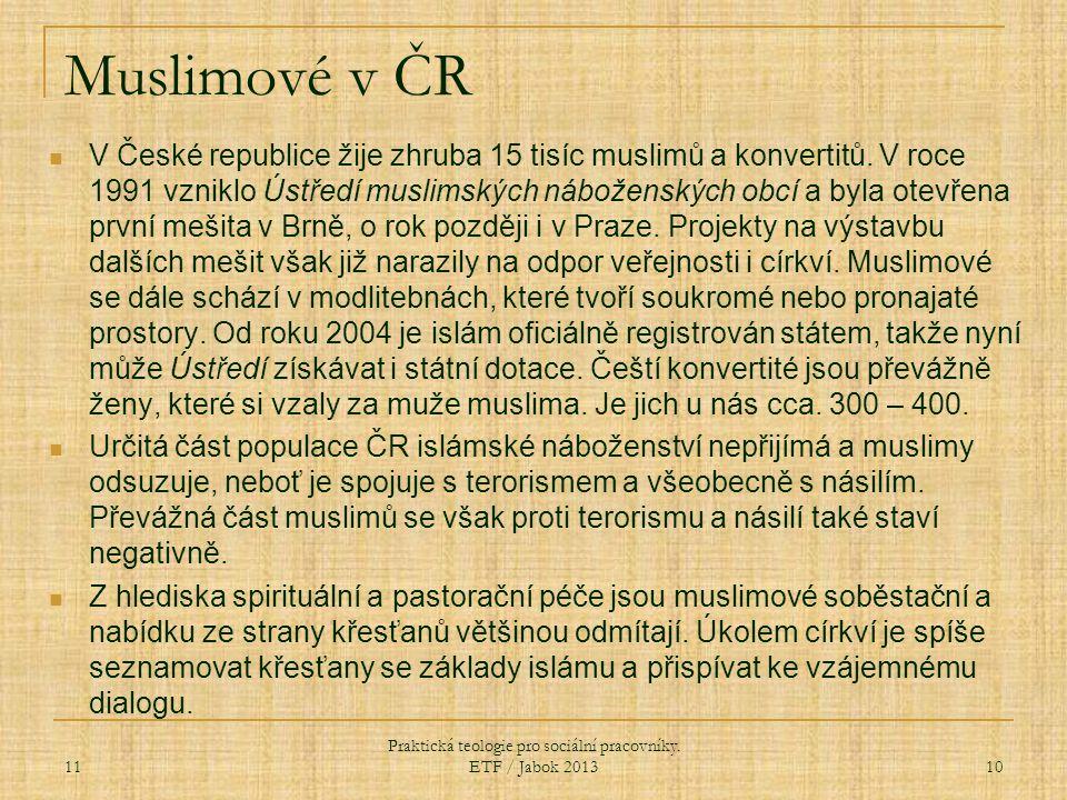 Muslimové v ČR 11 Praktická teologie pro sociální pracovníky. ETF / Jabok 2013 10 V České republice žije zhruba 15 tisíc muslimů a konvertitů. V roce