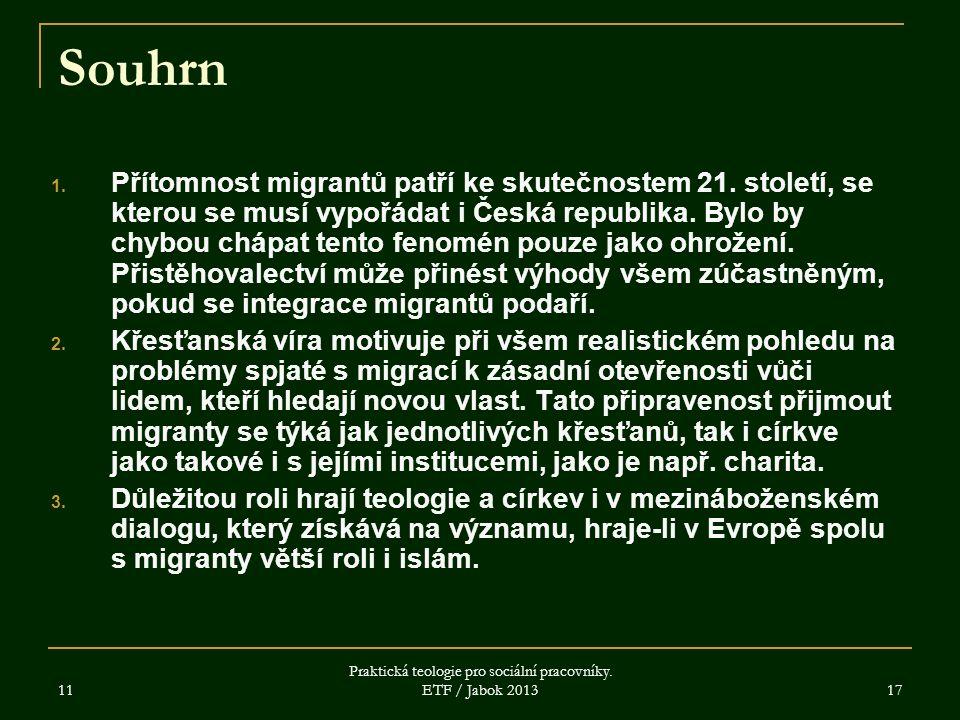 11 Praktická teologie pro sociální pracovníky. ETF / Jabok 2013 17 Souhrn 1. Přítomnost migrantů patří ke skutečnostem 21. století, se kterou se musí
