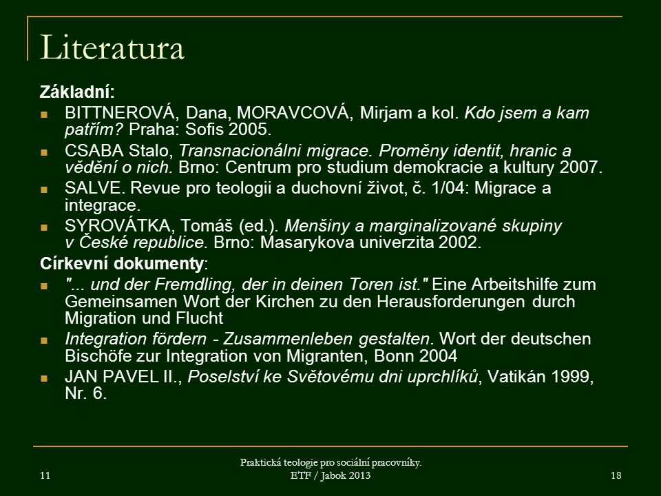 11 Praktická teologie pro sociální pracovníky. ETF / Jabok 2013 18 Literatura Základní: BITTNEROVÁ, Dana, MORAVCOVÁ, Mirjam a kol. Kdo jsem a kam patř