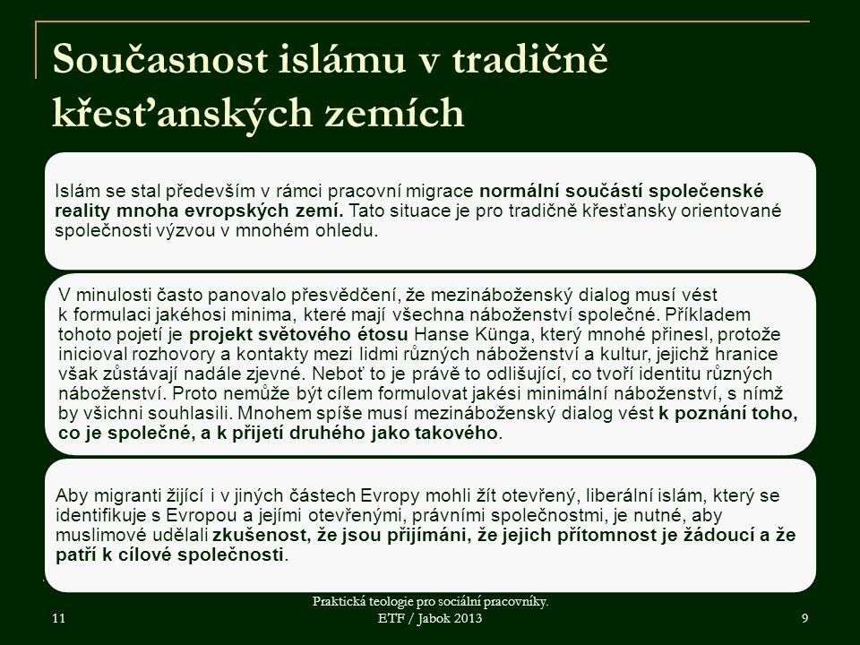 11 Praktická teologie pro sociální pracovníky. ETF / Jabok 2013 9 Současnost islámu v tradičně křesťanských zemích Islám se stal především v rámci pra