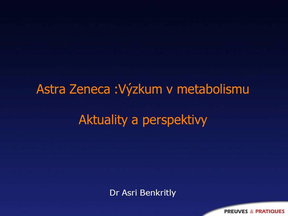 Astra Zeneca :Výzkum v metabolismu Aktuality a perspektivy Dr Asri Benkritly