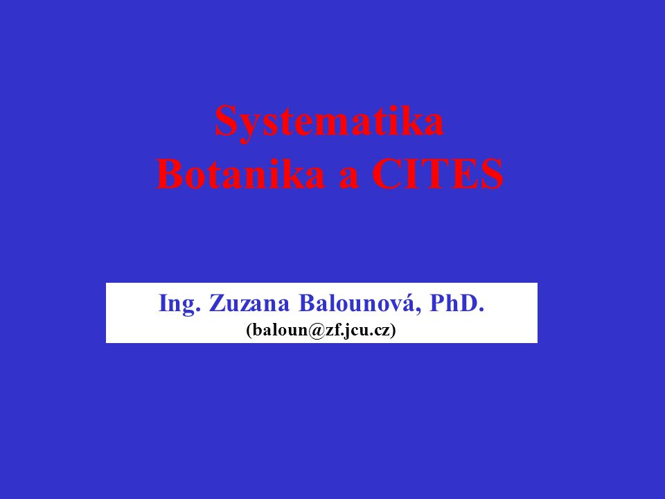 Systematika CITES rostlin Ing. Zuzana Balounová, PhD. (baloun@zf.jcu.cz) 2008 – 12.1