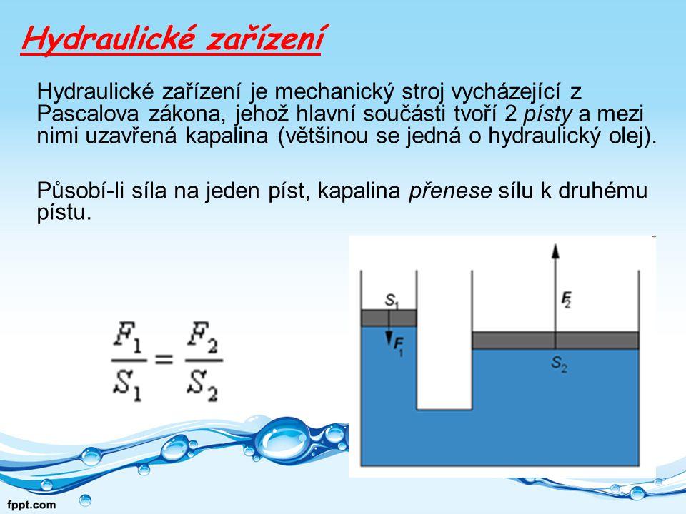 Hydraulické zařízení Hydraulické zařízení je mechanický stroj vycházející z Pascalova zákona, jehož hlavní součásti tvoří 2 písty a mezi nimi uzavřená kapalina (většinou se jedná o hydraulický olej).