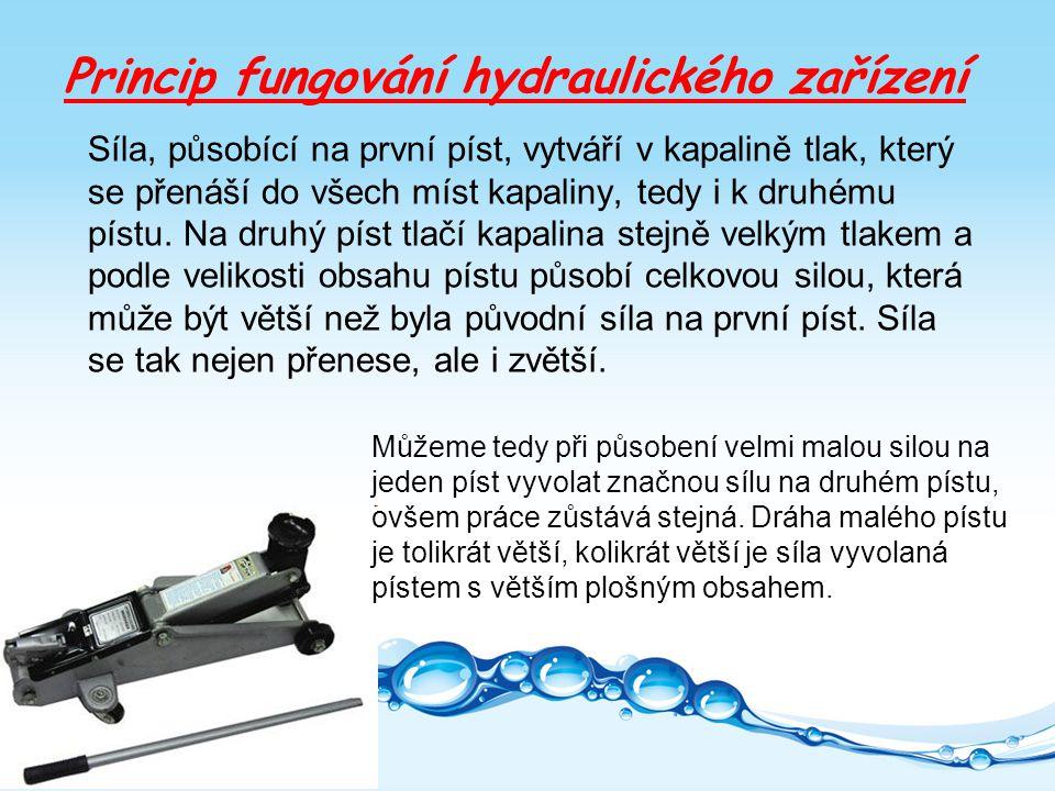 Princip fungování hydraulického zařízení Síla, působící na první píst, vytváří v kapalině tlak, který se přenáší do všech míst kapaliny, tedy i k druhému pístu.