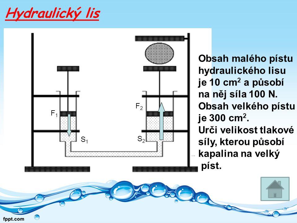 Hydraulický lis F1F1 S1S1 F2F2 S2S2 Obsah malého pístu hydraulického lisu je 10 cm 2 a působí na něj síla 100 N.