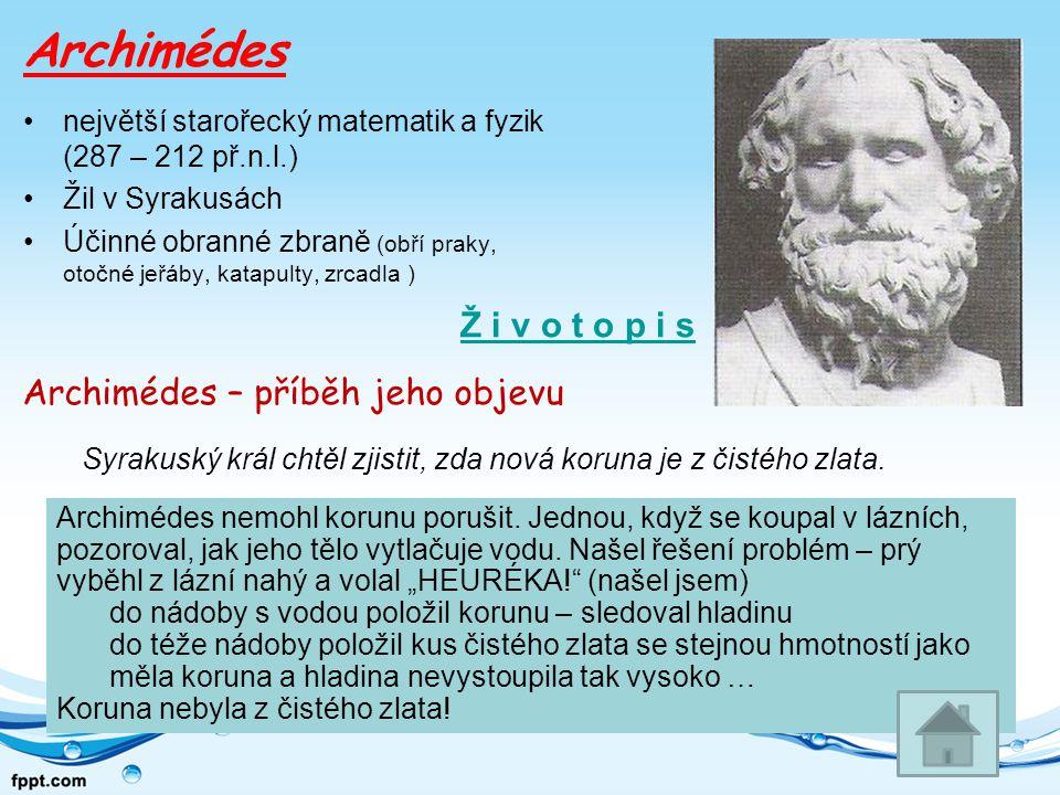 Archimédes největší starořecký matematik a fyzik (287 – 212 př.n.l.) Žil v Syrakusách Účinné obranné zbraně (obří praky, otočné jeřáby, katapulty, zrcadla ) Archimédes – příběh jeho objevu Syrakuský král chtěl zjistit, zda nová koruna je z čistého zlata.