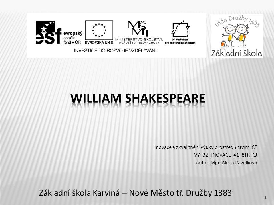 Název vzdělávacího materiáluWilliam Shakespeare Číslo vzdělávacího materiáluVY_32_INOVACE_41_8TR_CJ Číslo šablonyIII/2 AutorPavelková Alena, Mgr.
